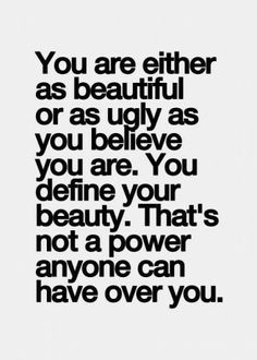 You are as beautiful or as ugly as you believe you are. You define your beauty.