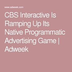 CBS Interactive Is Ramping Up Its Native Programmatic Advertising Game | Adweek