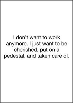 I don't want to work anymore. I just want to be cherished, put on a pedestal, and taken care of.