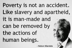 Poverty is not an accident. Like slavery and apartheid, it is man-made and can be removed
