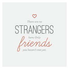 """There are no strangers here; Only friends you haven't met yet."" -William Butler Yeats"