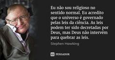 Eu não sou religioso no sentido normal. Eu acredito que o universo é governado pelas leis da ciência. As leis podem ter sido decretadas por Deus, mas Deus não intervém para quebrar as leis. — Stephen Hawking