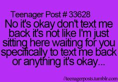 Teenager Post #33628 ~ No it's okay don't text me back. It's not like I'm just sitting here waiting for you specifically to text me back or anything it's okay... ☮