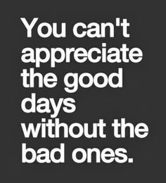 You can't appreciate the good days without the bad ones | Inspirational Quotes