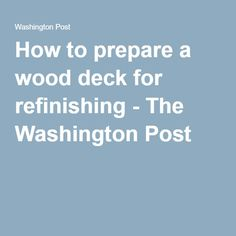 How to prepare a wood deck for refinishing - The Washington Post
