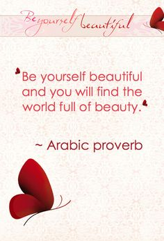 Be yourself beautiful and you will find the world full of beauty - Arabic proverb.