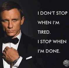 I don't stop when I'm tired. I stop when I'm done. James Bond, Daniel Craig - Great motivation for the life Great Motivational Quotes, Great Quotes, Inspirational Quotes With Pictures, Brainy Quotes, Quotes Images, The Words, Change Quotes, Quotes To Live By, Movie Quotes