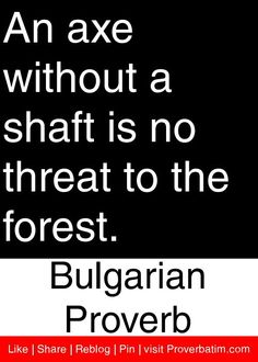 An axe without a shaft is no threat to the forest. - Bulgarian Proverb #proverbs #quotes