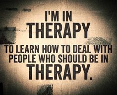 I'm in therapy to learn how to deal with people who should be in therapy.