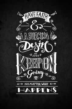 Have Faith & A Burning Desire to Just Keep On Going No Matter What Happens #type #iphone wallpaper