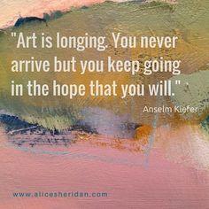 """""""Art is longing. You never arrive but you keep going in the hope that you will."""" Anselm Kiefer (painting detail from Alice Sheridan) Art Quotes Artists, Painting Quotes, Painting Lessons, Painting Art, Creativity Quotes, Artist Life, Art Therapy, Alice, Me Quotes"""