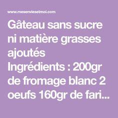Gâteau sans sucre ni matière grasses ajoutés Ingrédients: 200gr de fromage blanc 2 oeufs 160gr de farine de ...