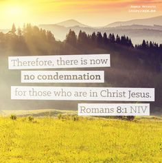 """Therefore, there is now no condemnation for those who are in Christ Jesus."" Romans 8:1"