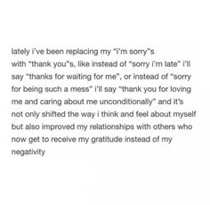 """""""lately i've been replacing my """"i'm sorry""""s with """"thank you""""s, like instead of """"sorry i'm late"""" i'll say """"thanks for waiting for me"""", or instead of """"sorry for being such a mess"""" i'll say """"thank you for loving me and caring about me unconditionally"""" and it's not only shifted the way i think and feel about myself but also improved my relationships with others who now get to receive my gratitude instead of my negativity"""" TUMBLR: http://vijara.tumblr.com/post/154614566015"""