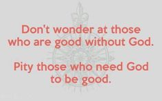 Don't wonder at those who are good without God. Pity those who need God to be good  View more #quotes @ http://quotes-lover.com/  #Atheism, #God, #Good, #Morality, #Pity  If you like it ♥Share it♥  with your friends.