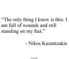 The only ting I know is this: I am full of wounds and still standing on my feet. - Nikos Kazantzakis