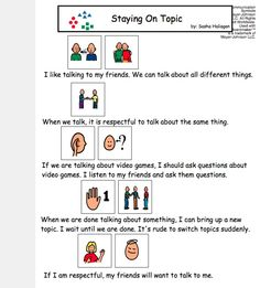 "This is a social story about a common problem related to communication, ""Staying on Topic."" This short story is accompanied by visuals to help children with autism and Aspergers behave appropriately in social situations. This mini story can be used before an anticipated event or read on a regular basis. Laminate or put in a page protector for longer use!"