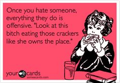 Funny Confession Ecard: Once you hate someone, everything they do is offensive. 'Look at this bitch eating those crackers like she owns the place.'