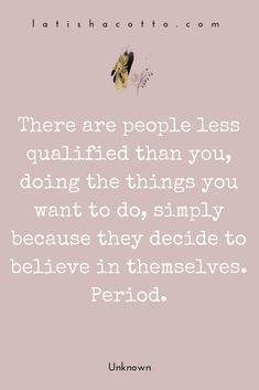 People less qualified than you are doing what you want to do simply because they believed in themselves.