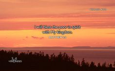 "365 Promises - Daily Promise Blog - Promise #329 - Wednesday November 25, 2015. Matthew 5:3 (WEB) ""Blessed are the poor in spirit,  for theirs is the Kingdom of Heaven.  Promise #329: I will bless the poor in spirit with My kingdom."