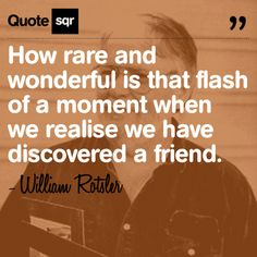 How rare and wonderful is that flash of a moment when we realise we have discovered a friend. - William Rotsler