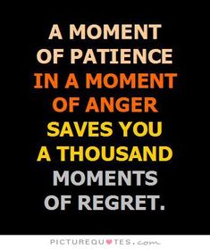 A moment of patience in a moment of anger saves you a thousand moments of regret. Picture Quotes.