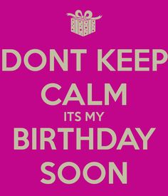 DONT KEEP CALM ITS MY BIRTHDAY SOON