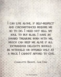 I can live alone, if self-respect and circumstances require me to do so. I need not sell my soul to buy bliss. I have an inward treasure born with mem which can keep me alive if all extraneous delights should be withheld or offered only a price cannot afford to give. ~ Charlotte Bronte