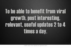 To be able to benefit from viral growth, post interesting, relevant, useful updates 2 to 4 times a day.