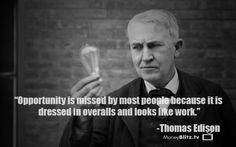 Opportunity is missed by most people because it is dressed in overalls and looks like work.       -Thomas Edison