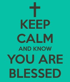 KEEP CALM AND KNOW YOU ARE BLESSED