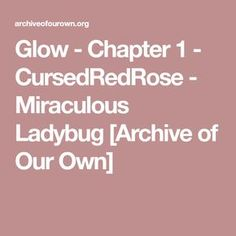 Glow - Chapter 1 - CursedRedRose - Miraculous Ladybug [Archive of Our Own]
