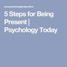 5 Steps for Being Present | Psychology Today