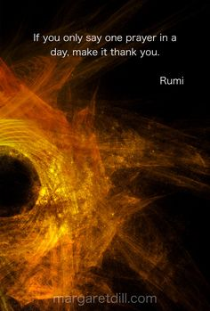 If you only say one prayer in a day, make it thank you. - Rumi, a sufi mystic and persian moslem scholar Rumi Love Quotes, Positive Quotes, Inspirational Quotes, Quotable Quotes, Wisdom Quotes, Life Quotes, Qoutes, Soul Quotes, Friedrich Nietzsche