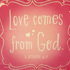 Love comes from God. 1 John 4:7