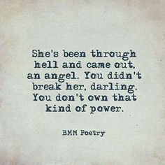 Sad Love Quotes : QUOTATION – Image : Quotes Of the day – Life Quote She's been through hell and camr out an angel. You didn't break her, darling. You don't own that kind of power. BMM Poetry Sharing is Caring Life Quotes Love, Great Quotes, Quotes To Live By, Me Quotes, Inspirational Quotes, Pretty Girl Quotes, Momma Quotes, Darling Quotes, The Words