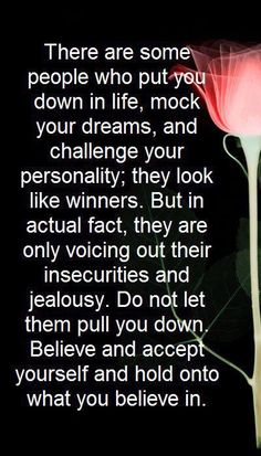 There are some people who put you down in life, mock your dreams, and challenge your personality; they look like winners. But in actual fact, they are only voicing out their insecurities and jealousy. Do not let them pull you down. Believe and accept yourself and hold onto what you believe in.