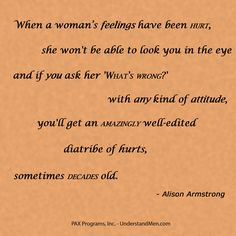 """When a woman's feelings have been hurt, she won't be able to look you in the eye and if you ask her 'What's wrong?' with any kind of attitude, you'll get an amazingly well-edited diatribe of hurts, sometimes decades old.""  -- Alison Armstrong"