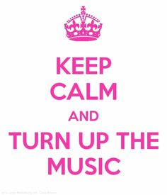 Keep Calm And Turn Up The Music.♪
