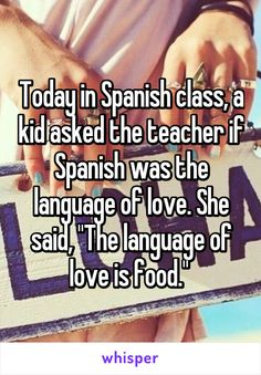 "Today in Spanish class, a kid asked the teacher if Spanish was the language of love. She said, ""The language of love is food."""
