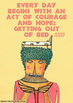 Depression quote - Every day begins with an act of courage and hope: getting out of bed.