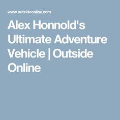 Alex Honnold's Ultimate Adventure Vehicle | Outside Online