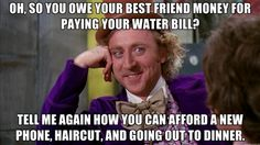 willywonka - Oh, So you owe your Best friend money for paying your water bill? Tell me again how you can afford a new phone, haircut, and going out to dinner.