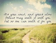its your road, and yours alone. others may walk it with you, but no one can walk it for you.