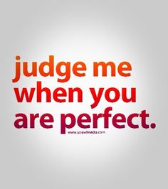Judge me when your perfect.