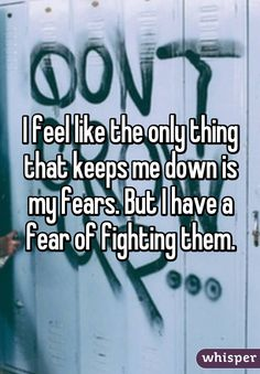 """I feel like the only thing that keeps me down is my fears. But I have a fear of fighting them."""