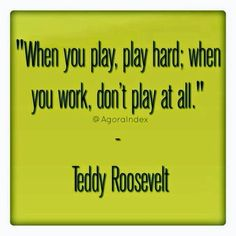 "Play, play hard; work, work hard /// ""When you play, play hard; when you work, don't play at all."" - Teddy Roosevelt."