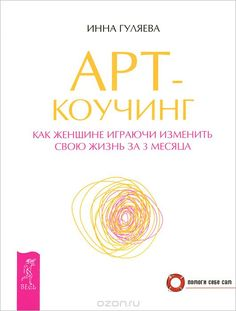 """Книга """"Арт-коучинг. Как женщине играючи изменить свою жизнь за 3 месяца"""" Инна Гуляева - купить на OZON.ru книгу с быстрой доставкой по почте   978-5-9573-2581-9"""