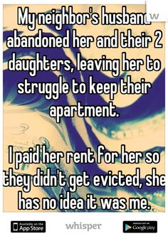 My neighbor's husband abandoned her and their 2 daughters, leaving her to struggle to keep their apartment.     I paid her rent for her so they didn't get evicted, she has no idea it was me.