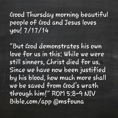 "Good Thursday morning beautiful people of God and Jesus loves you! 7/17/14  ""But God demonstrates his own love for us in this: While we were still sinners, Christ died for us. Since we have now been justified by his blood, how much more shall we be saved from God's wrath through him!"" ROM 5:8-9 NIV Bible.com/app @msfouna"
